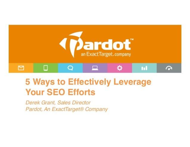 "5 Ways to Effectively LeverageYour SEO Efforts""Derek Grant, Sales Director!Pardot, An ExactTarget® Company!"