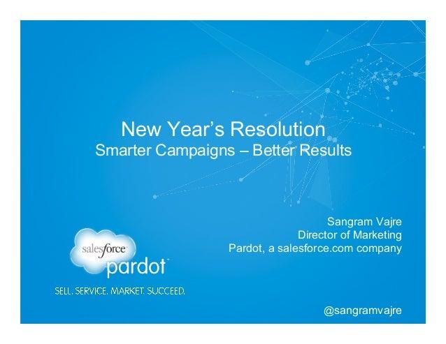 New Year's Resolution Smarter Campaigns – Better Results  Sangram Vajre Director of Marketing Pardot, a salesforce.com com...