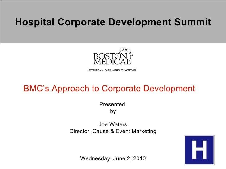Hospital Corporate Development Summit BMC's Approach to Corporate Development   Presented  by Joe Waters Director, Cause &...