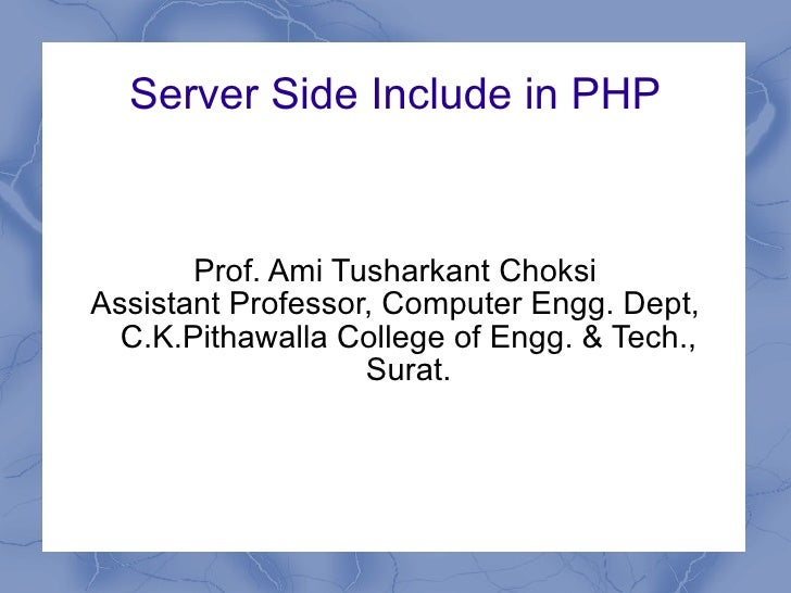 Server Side Includes in PHP Prof. Ami Tusharkant Choksi Assistant Professor, Computer Engg. Dept, C.K.Pithawalla College o...