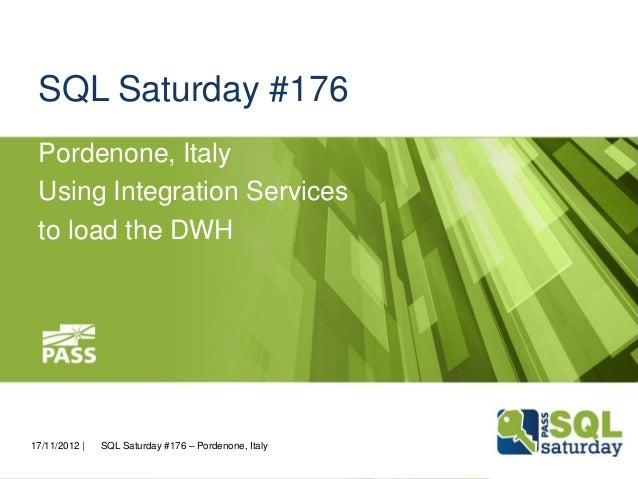 SQL Saturday #176 Pordenone, Italy Using Integration Services to load the DWH  17/11/2012    SQL Saturday #176 – Pordenone...