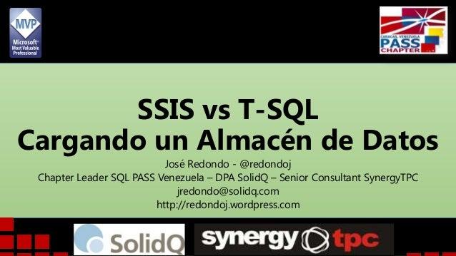 SSIS vs T-SQL Cargando un Almacén de Datos José Redondo - @redondoj Chapter Leader SQL PASS Venezuela – DPA SolidQ – Senio...