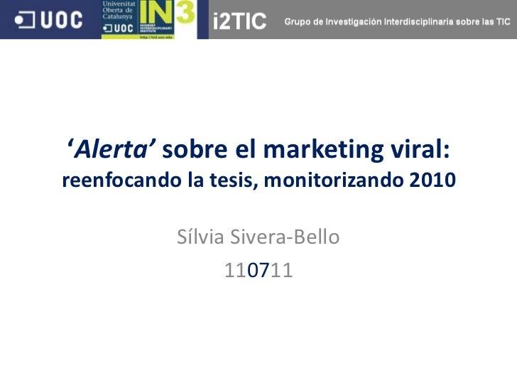 'Alerta' sobre el marketing viral:reenfocando la tesis, monitorizando 2010           Sílvia Sivera-Bello                 1...