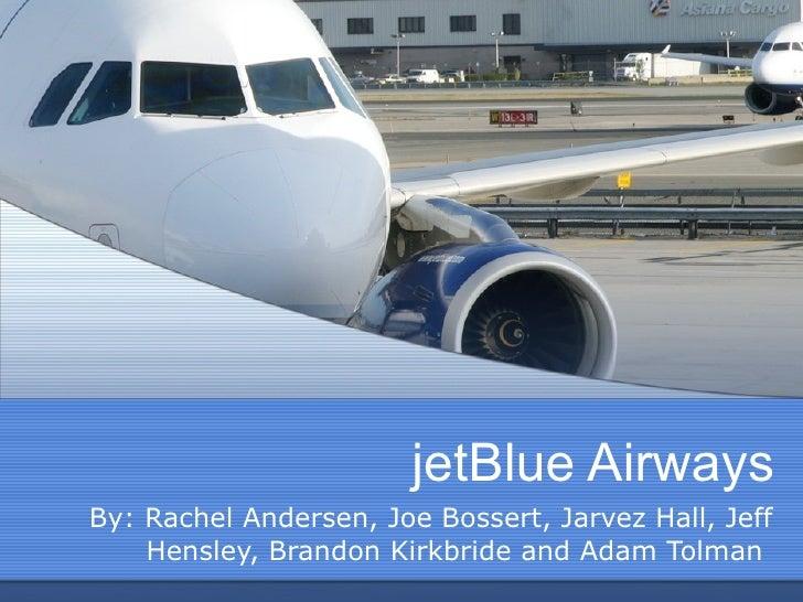 jetBlue Airways By: Rachel Andersen, Joe Bossert, Jarvez Hall, Jeff Hensley, Brandon Kirkbride and Adam Tolman