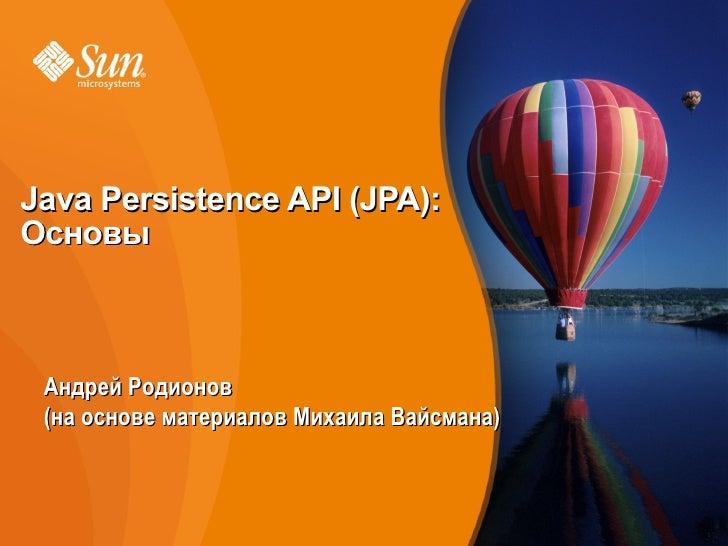 Java Persistence API (JPA): Основы     Андрей Родионов  (на основе материалов Михаила Вайсмана)                           ...