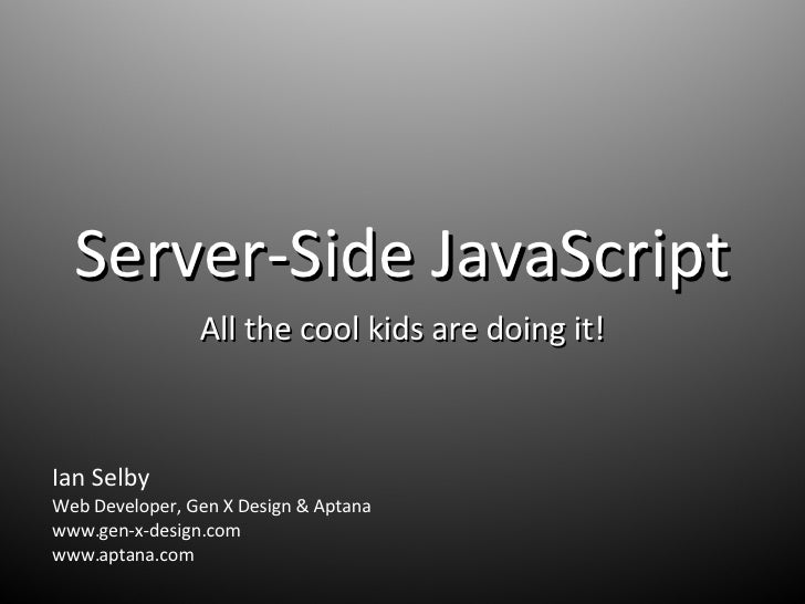 Server-Side JavaScript All the cool kids are doing it! Ian Selby Web Developer, Gen X Design & Aptana www.gen-x-design.com...
