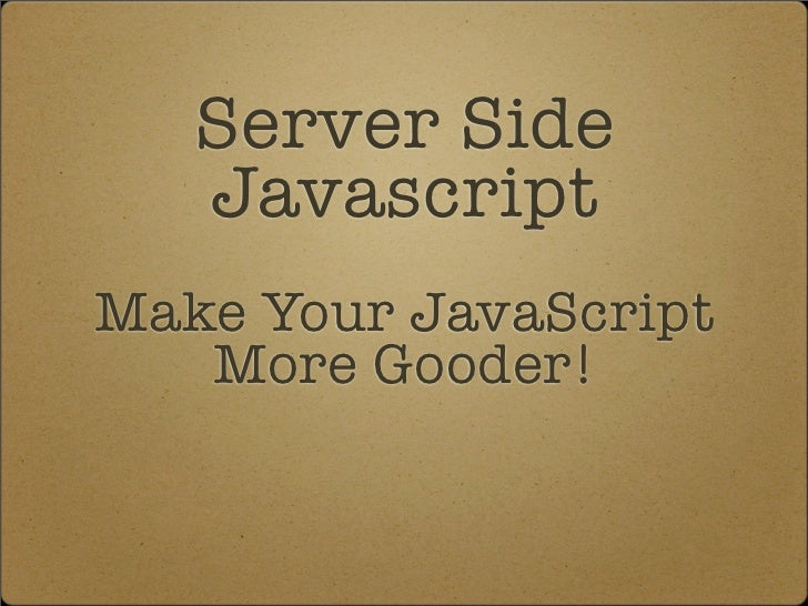 Server Side    Javascript Make Your JavaScript    More Gooder!