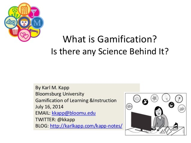 By Karl M. Kapp Bloomsburg University Gamification of Learning &Instruction July 16, 2014 EMAIL: kkapp@bloomu.edu TWITTER:...