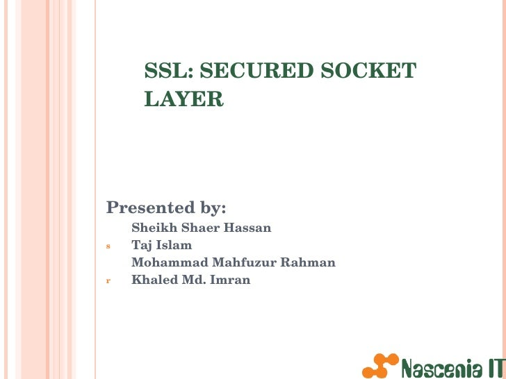 SSL: SECURED SOCKET LAYER <ul><li>Presented by: </li></ul><ul><li>Sheikh Shaer Hassan </li></ul><ul><li>Taj Islam </li></u...