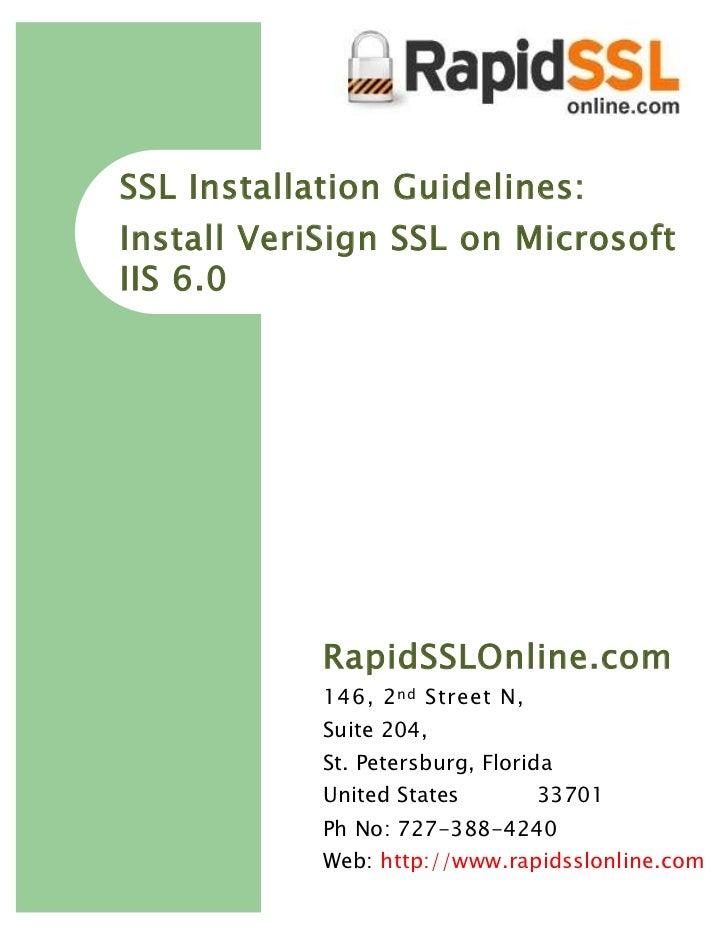 SSL Installation Guidelines:Install VeriSign SSL on MicrosoftIIS 6.0            RapidSSLOnline.com            146, 2 nd St...