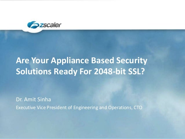 Are Your Appliance Based Security Solutions Ready For 2048-bit SSL? Dr. Amit Sinha Executive Vice President of Engineering...