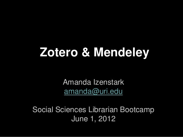 Zotero & Mendeley        Amanda Izenstark        amanda@uri.eduSocial Sciences Librarian Bootcamp           June 1, 2012