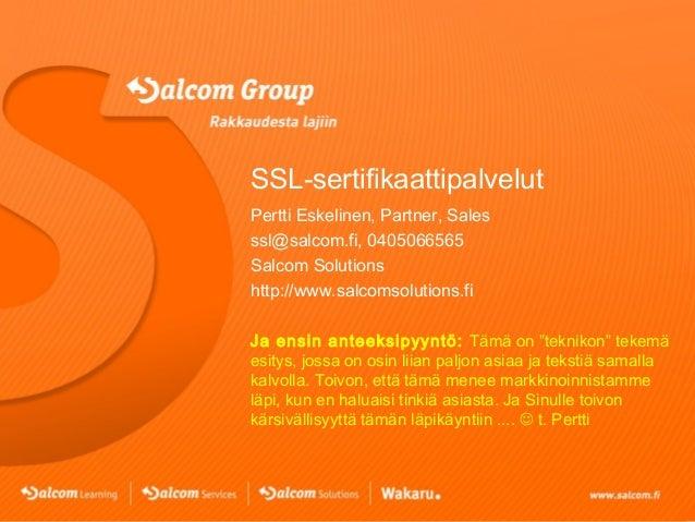 SSL-sertifikaattipalvelut Pertti Eskelinen, Partner, Sales ssl@salcom.fi, 0405066565 Salcom Solutions http://www.salcomsol...