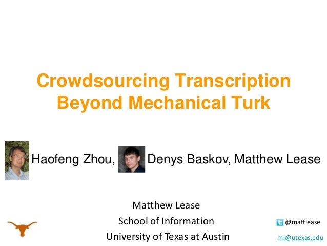 Crowdsourcing Transcription Beyond Mechanical Turk Haofeng Zhou,  Denys Baskov, Matthew Lease  Matthew Lease School of Inf...