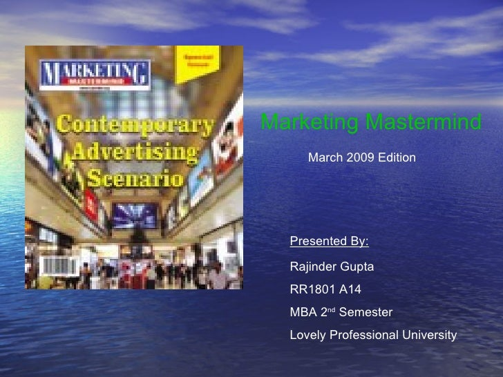 Marketing Mastermind March 2009 Edition Presented By: Rajinder Gupta RR1801 A14  MBA 2 nd  Semester Lovely Professional Un...