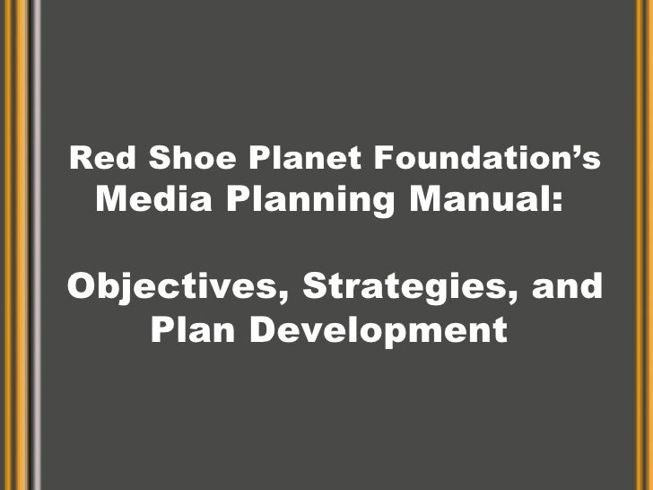 Red Shoe Planet Foundation's Media Planning Manual:  Objectives, Strategies, and Plan Development