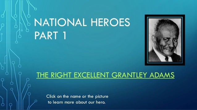NATIONAL HEROES PART 1 THE RIGHT EXCELLENT GRANTLEY ADAMS Click on the name or the picture to learn more about our hero.