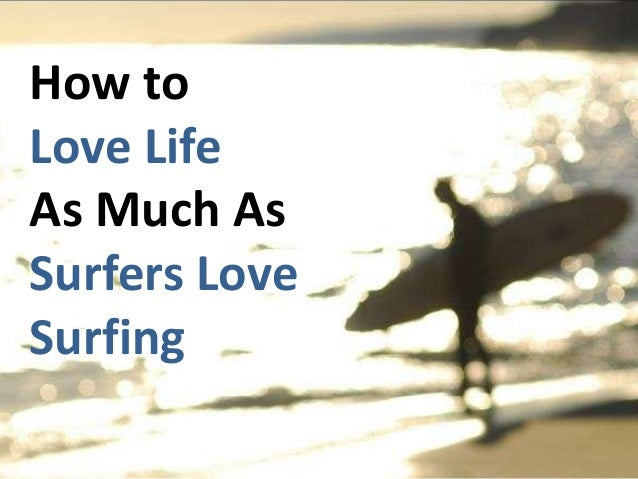 How to Love Life As Much As Surfers Love Surfing