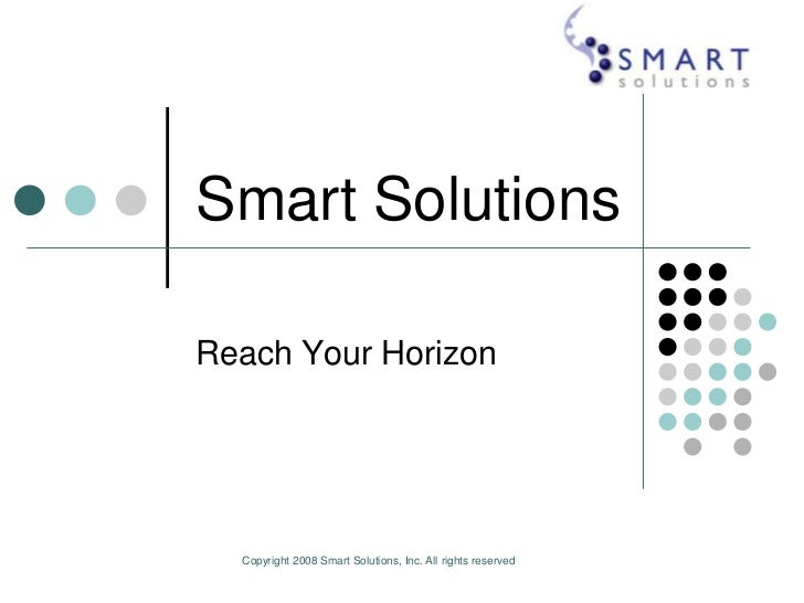 Copyright 2008 Smart Solutions, Inc. All rights reserved <br />Smart Solutions<br />Reach Your Horizon<br />