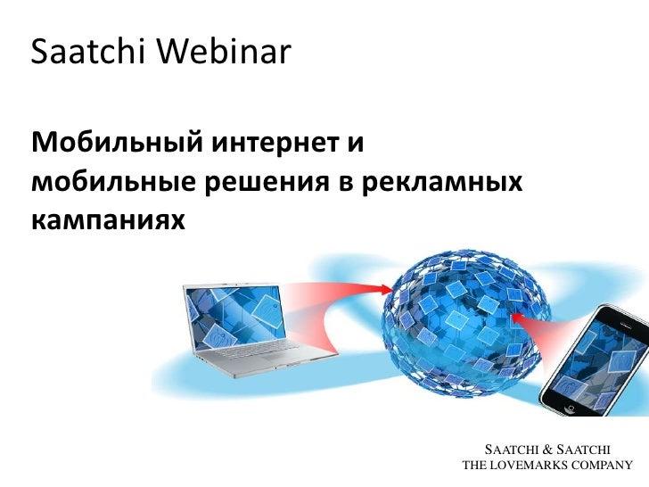 Saatchi Webinar<br />Мобильный интернети <br />мобильные решенияв рекламных кампаниях<br />