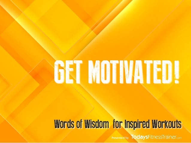 Presented byGET MOTIVATED!Words of Wisdom for Inspired Workouts
