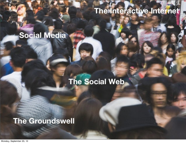 The Groundswell The Social Web The Interactive Internet Social Media Monday, September 23, 13