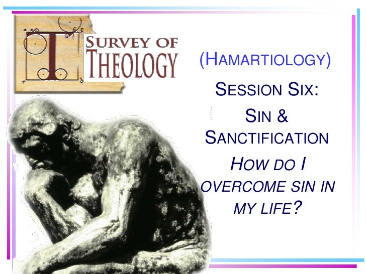 (Hamartiology)<br />Session Six:<br />Sin & Sanctification <br />How do I overcome sin in my life?<br />