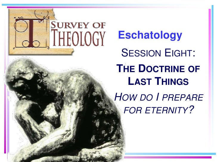 Eschatology<br />Session Eight:<br />The Doctrine of Last Things<br />How do I prepare for eternity?<br />