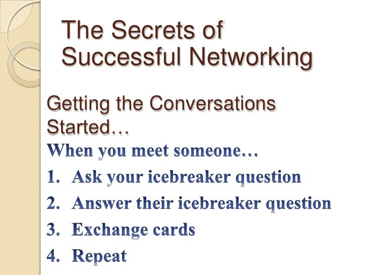 The Secrets of Successful Networking<br />Getting the Conversations Started…<br />When you meet someone…<br />Ask your ice...