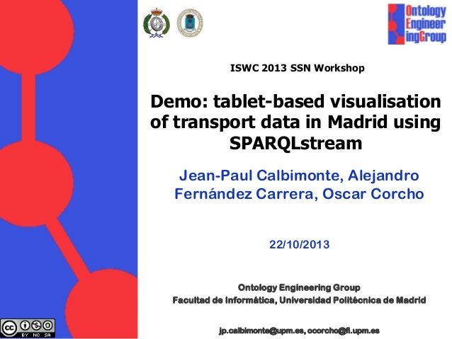 ISWC 2013 SSN Workshop  Demo: tablet-based visualisation of transport data in Madrid using SPARQLstream Jean-Paul Calbimon...
