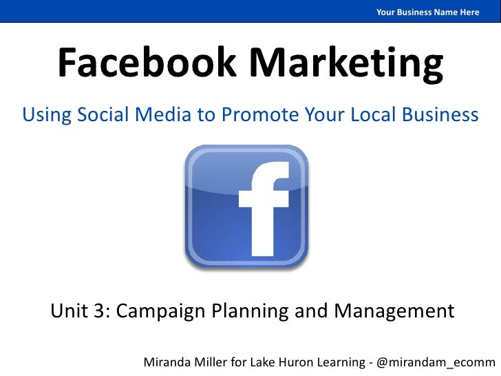 Your Business Name Here   Facebook MarketingUsing Social Media to Promote Your Local Business   Unit 3: Campaign Planning ...
