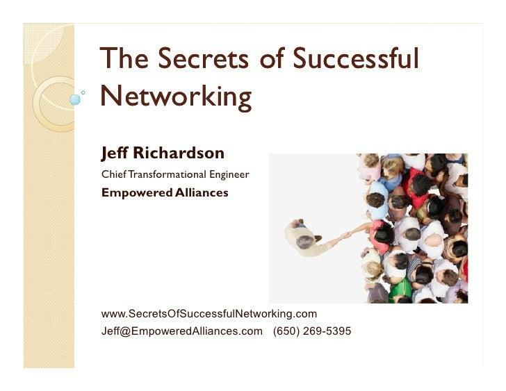 The Secrets of SuccessfulNetworkingJeff RichardsonChief Transformational EngineerEmpowered Allianceswww.SecretsOfSuccessfu...