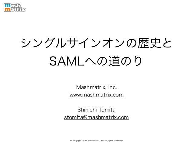 ©Copyright 2014 Mashmatrix, Inc. All rights reserved. シングルサインオンの歴史と SAMLへの道のり Mashmatrix, Inc. www.mashmatrix.com ! Shinic...