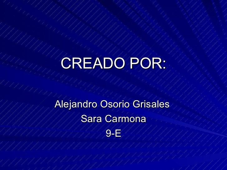 CREADO POR:Alejandro Osorio Grisales      Sara Carmona           9-E