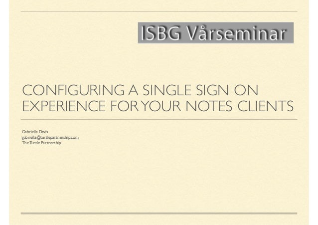CONFIGURING A SINGLE SIGN ON EXPERIENCE FORYOUR NOTES CLIENTS Gabriella Davis  gabriella@turtlepartnership.com  The Turt...