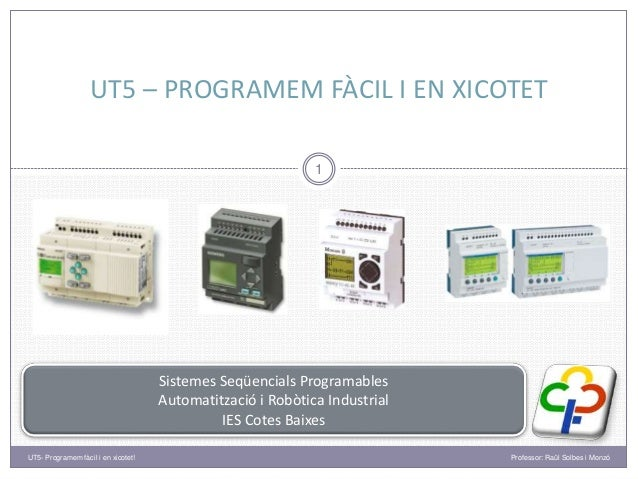 UT5 – PROGRAMEM FÀCIL I EN XICOTET 1 Sistemes Seqüencials Programables Automatització i Robòtica Industrial IES Cotes Baix...