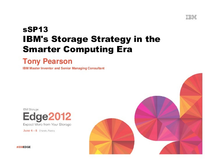 sSP13   IBMs Storage Strategy in the   Smarter Computing Era   Tony Pearson   IBM Master Inventor and Senior Managing Cons...
