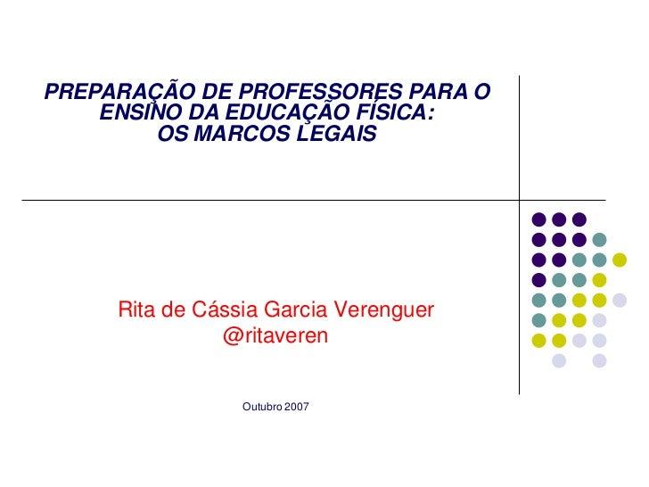 PREPARAÇÃO DE PROFESSORES PARA O    ENSINO DA EDUCAÇÃO FÍSICA:        OS MARCOS LEGAIS     Rita de Cássia Garcia Verenguer...