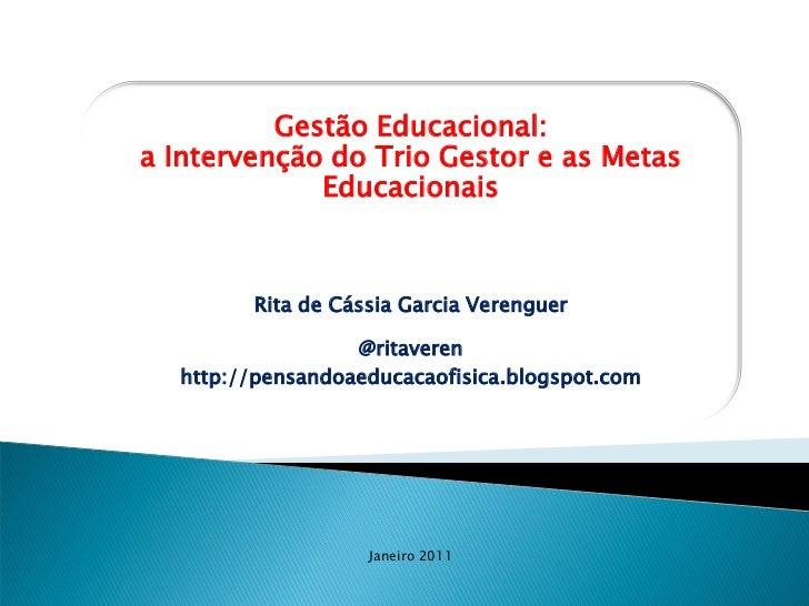 Gestão Educacional:a Intervenção do Trio Gestor e as Metas             Educacionais        Rita de Cássia Garcia Verenguer...