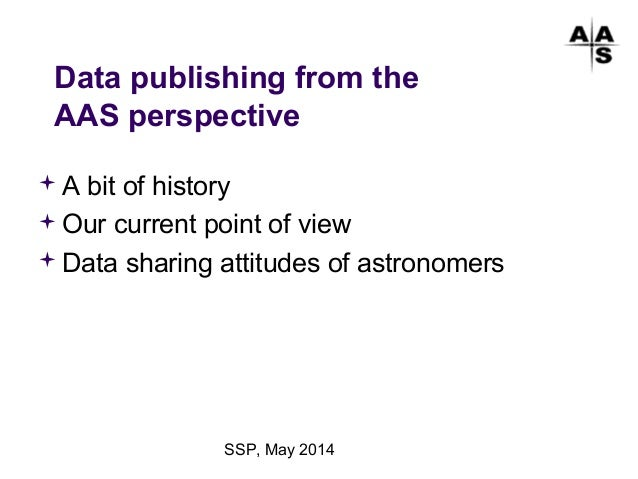 SSP, May 2014 Data publishing from the AAS perspective A bit of history Our current point of view Data sharing attitude...