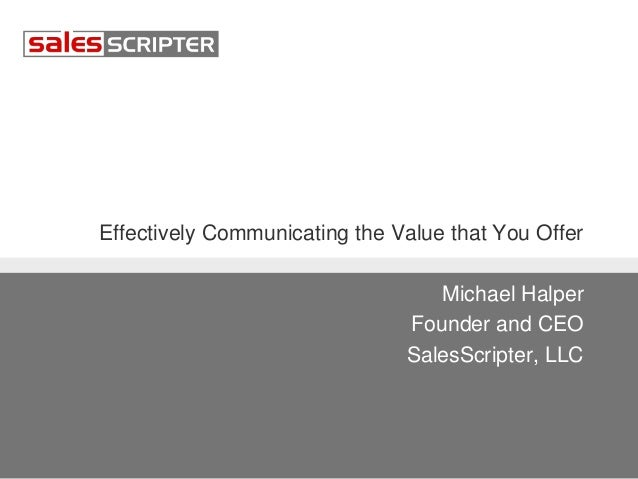 Effectively Communicating the Value that You Offer Michael Halper Founder and CEO SalesScripter, LLC