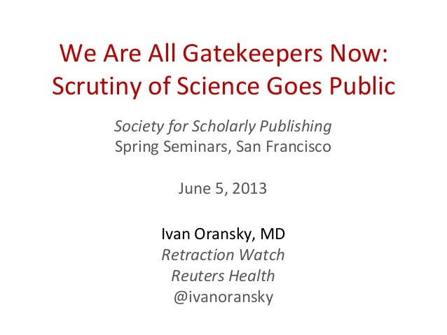 We Are All Gatekeepers Now:Scrutiny of Science Goes PublicSociety for Scholarly PublishingSpring Seminars, San FranciscoJu...