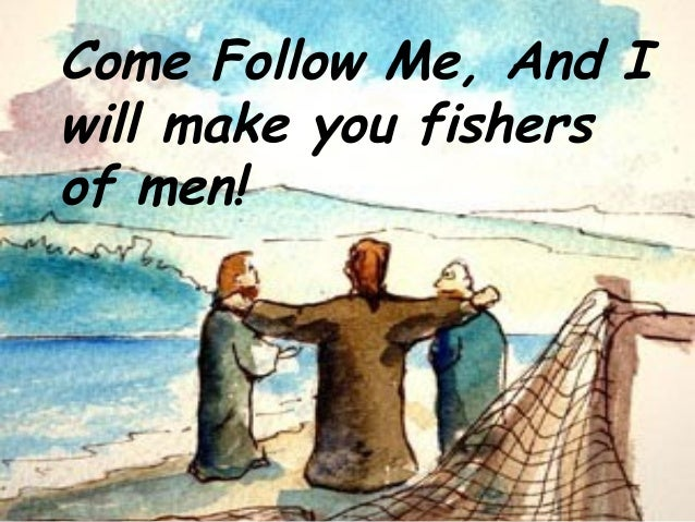 Come Follow Me, And I will make you fishers of men!