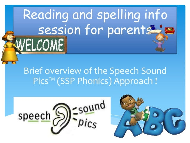 Reading and spelling info  session for parentsBrief overview of the Speech Sound  Pics™ (SSP Phonics) Approach !
