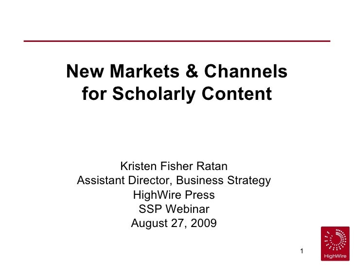 New Markets & Channels for Scholarly Content Kristen Fisher Ratan Assistant Director, Business Strategy HighWire Press SSP...