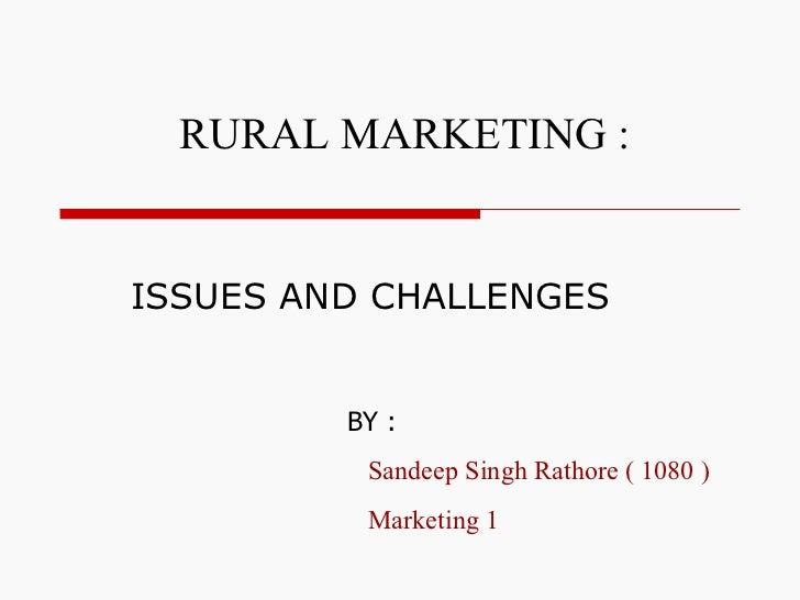 ISSUES AND CHALLENGES RURAL MARKETING :   BY : Sandeep Singh Rathore ( 1080 ) Marketing 1