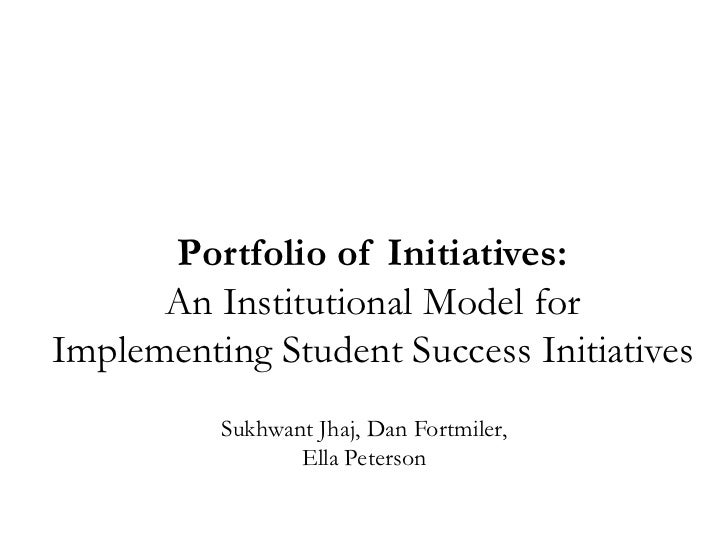 Portfolio of Initiatives:      An Institutional Model forImplementing Student Success Initiatives          Sukhwant Jhaj, ...