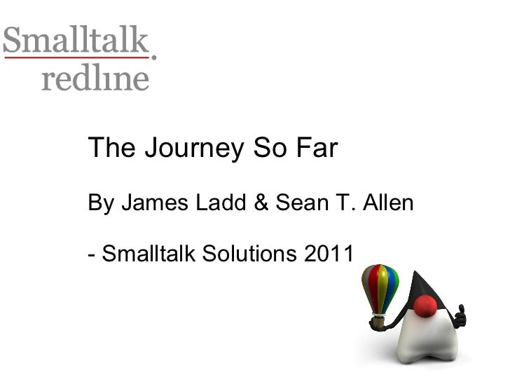 The Journey So Far By James Ladd & Sean T. Allen - Smalltalk Solutions 2011