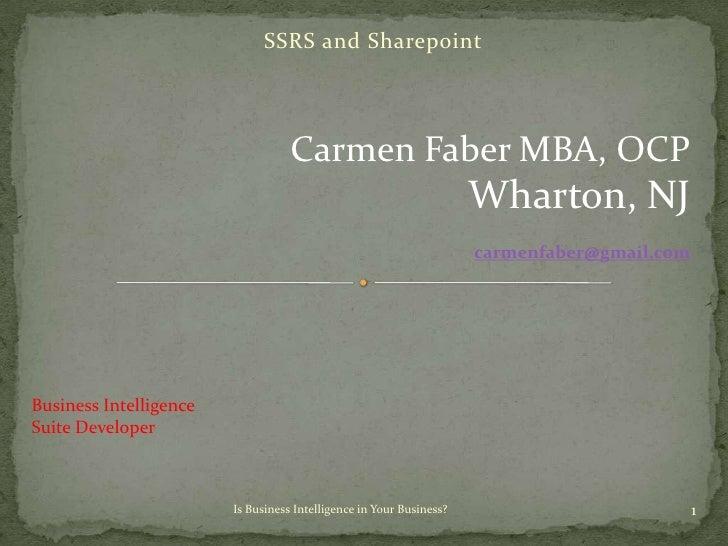 SSRS and Sharepoint<br />Carmen Faber MBA, OCP<br />Wharton, NJ<br />carmenfaber@gmail.com<br />Business Intelligence <br ...