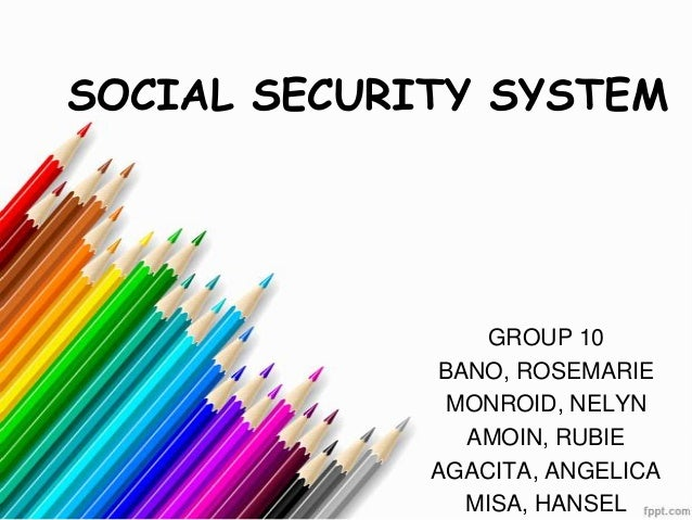 SOCIAL SECURITY SYSTEM                GROUP 10             BANO, ROSEMARIE              MONROID, NELYN               AMOIN...